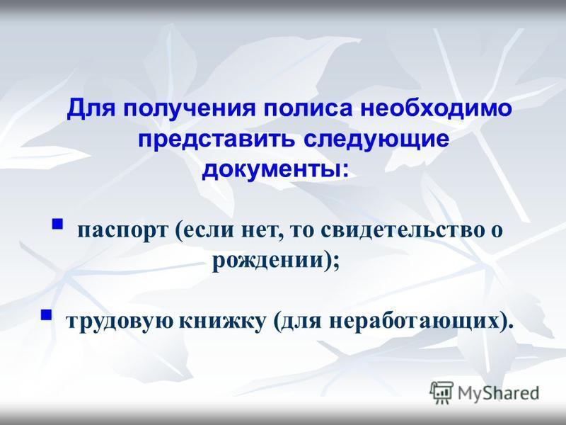 Для получения полиса необходимо представить следующие документы: паспорт (если нет, то свидетельство о рождении); трудовую книжку (для неработающих).