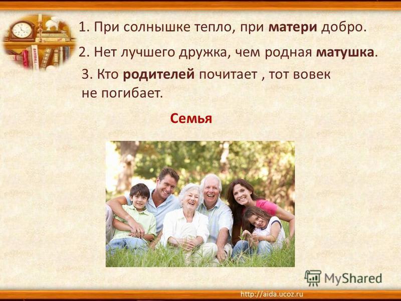 1. При солнышке тепло, при матери добро. 2. Нет лучшего дружка, чем родная матушка. 3. Кто родителей почитает, тот вовек не погибает. Семья