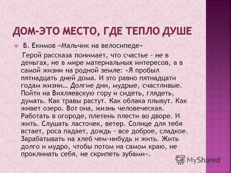Б. Екимов «Мальчик на велосипеде» Герой рассказа понимает, что счастье – не в деньгах, не в мире материальных интересов, а в самой жизни на родной земле: «Я пробыл пятнадцать дней дома. И это равно пятнадцати годам жизни… Долгие дни, мудрые, счастлив