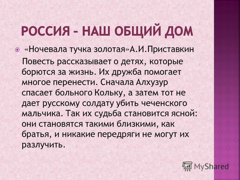 «Ночевала тучка золотая»А.И.Приставкин Повесть рассказывает о детях, которые борются за жизнь. Их дружба помогает многое перенести. Сначала Алхузур спасает больного Кольку, а затем тот не дает русскому солдату убить чеченского мальчика. Так их судьба