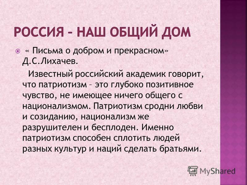 « Письма о добром и прекрасном» Д.С.Лихачев. Известный российский академик говорит, что патриотизм – это глубоко позитивное чувство, не имеющее ничего общего с национализмом. Патриотизм сродни любви и созиданию, национализм же разрушителен и бесплоде
