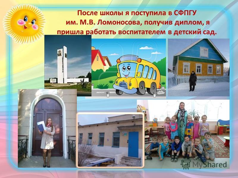 После школы я поступила в СФПГУ им. М.В. Ломоносова, получив диплом, я пришла работать воспитателем в детский сад.