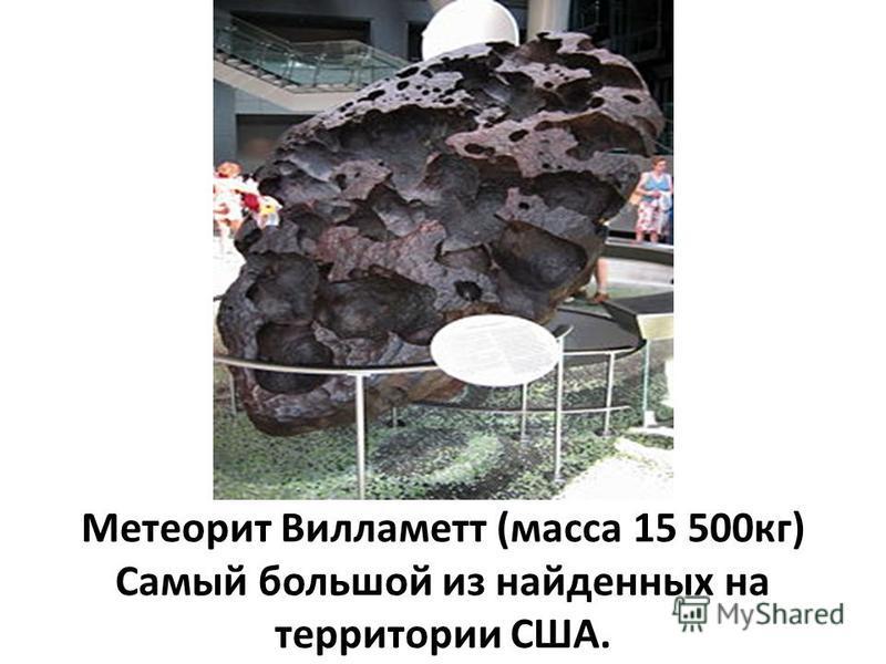 Метеорит Вилламетт (масса 15 500 кг) Самый большой из найденных на территории США.