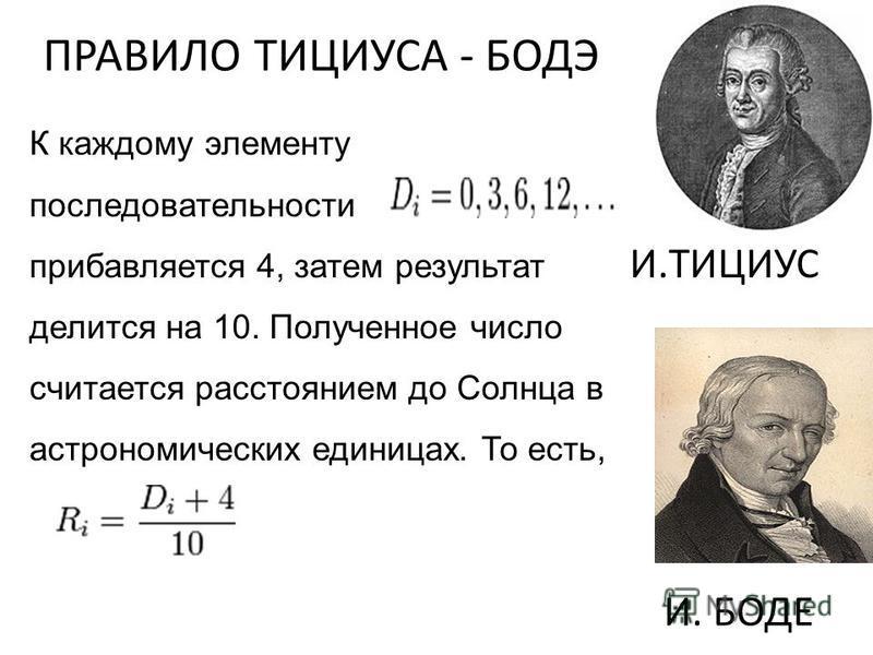 И.ТИЦИУС И. БОДЕ К каждому элементу последовательности прибавляется 4, затем результат делится на 10. Полученное число считается расстоянием до Солнца в астрономических единицах. То есть, ПРАВИЛО ТИЦИУСА - БОДЭ
