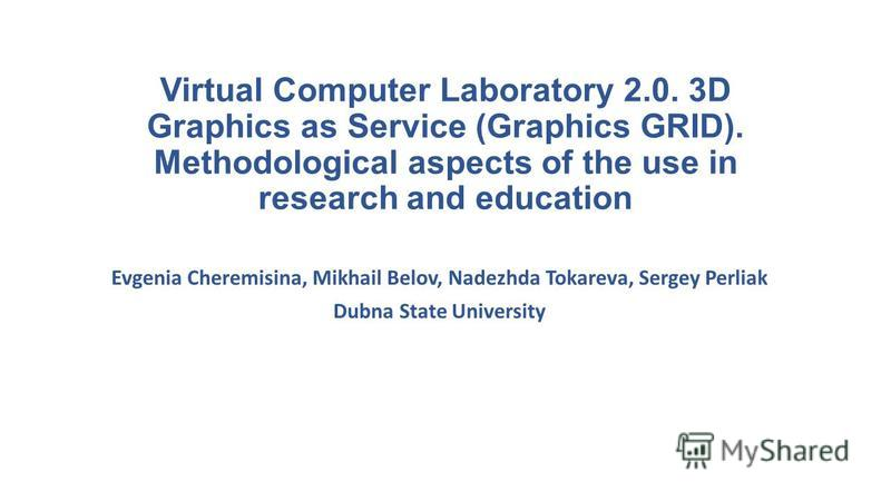 Virtual Computer Laboratory 2.0. 3D Graphics as Service (Graphics GRID). Methodological aspects of the use in research and education Evgenia Cheremisina, Mikhail Belov, Nadezhda Tokareva, Sergey Perliak Dubna State University