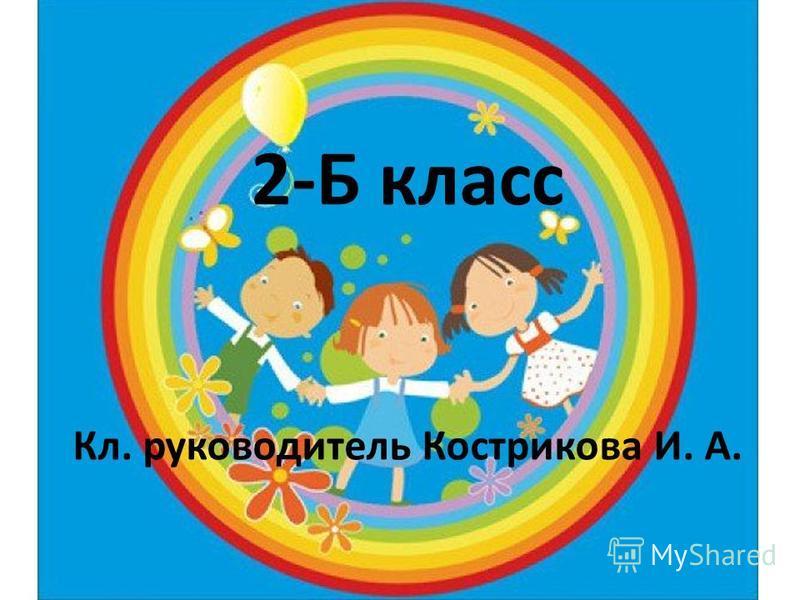 2-Б класс Кл. руководитель Кострикова И. А.
