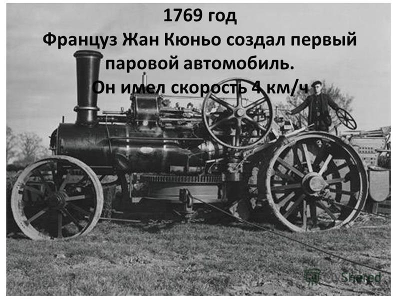 1769 год Француз Жан Кюньо создал первый паровой автомобиль. Он имел скорость 4 км/ч