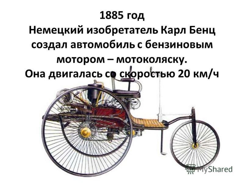 1885 год Немецкий изобретатель Карл Бенц создал автомобиль с бензиновым мотором – мотоколяску. Она двигалась со скоростью 20 км/ч