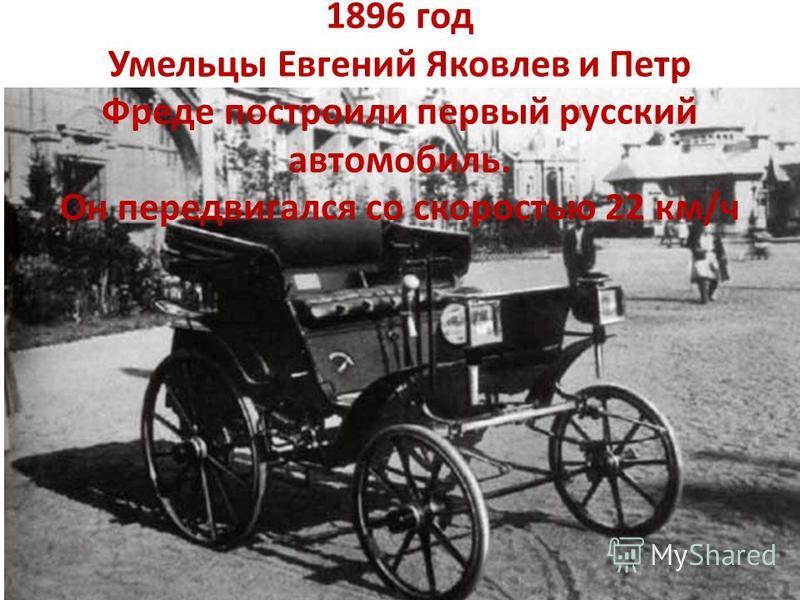 1896 год Умельцы Евгений Яковлев и Петр Фреде построили первый русский автомобиль. Он передвигался со скоростью 22 км/ч