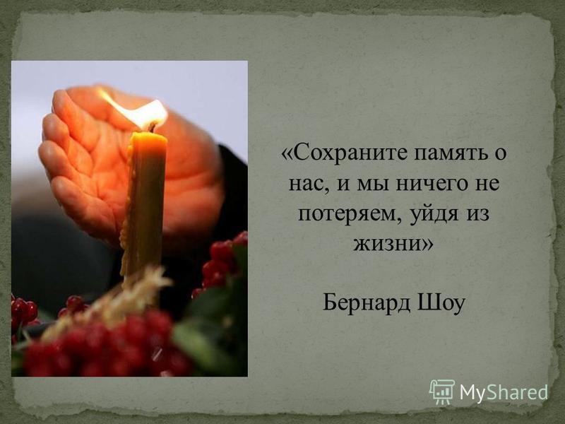 «Сохраните память о нас, и мы ничего не потеряем, уйдя из жизни» Бернард Шоу