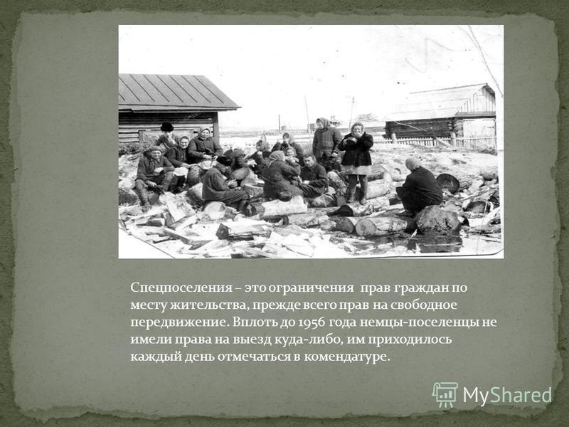 Спецпоселения – это ограничения прав граждан по месту жительства, прежде всего прав на свободное передвижение. Вплоть до 1956 года немцы-поселенцы не имели права на выезд куда-либо, им приходилось каждый день отмечаться в комендатуре.