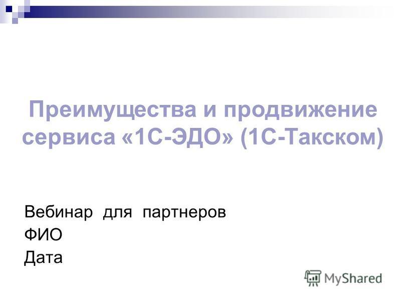 Вебинар для партнеров ФИО Дата Преимущества и продвижение сервиса «1С-ЭДО» (1С-Такском)