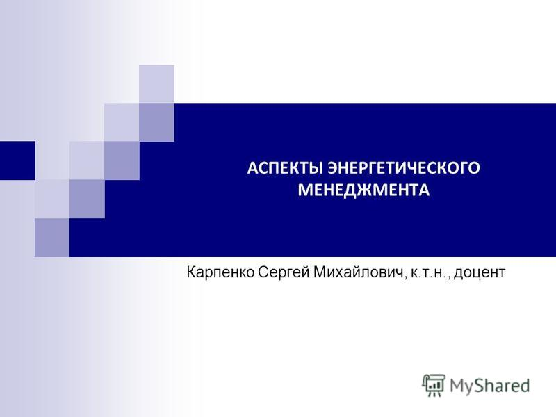 АСПЕКТЫ ЭНЕРГЕТИЧЕСКОГО МЕНЕДЖМЕНТА Карпенко Сергей Михайлович, к.т.н., доцент