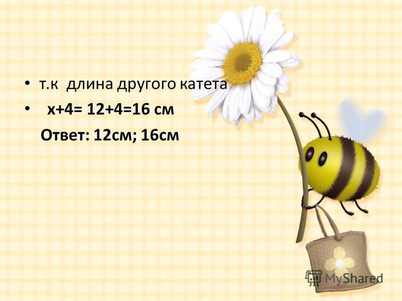 т.к длина другого катета x+4= 12+4=16 см Ответ: 12 см; 16 см