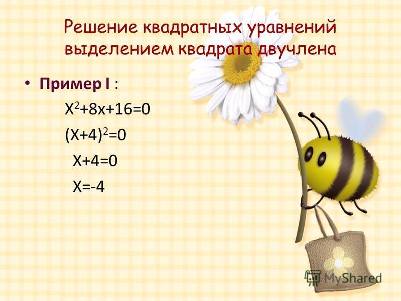 Решение квадратных уравнений выделением квадрата двучлена Пример I : X 2 +8x+16=0 (X+4) 2 =0 X+4=0 X=-4