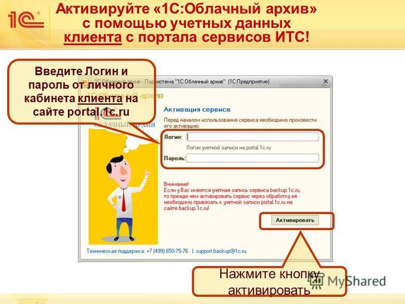 Активируйте «1С:Облачный архив» с помощью учетных данных клиента с портала сервисов ИТС! Введите Логин и пароль от личного кабинета клиента на сайте portal.1c.ru Нажмите кнопку активировать