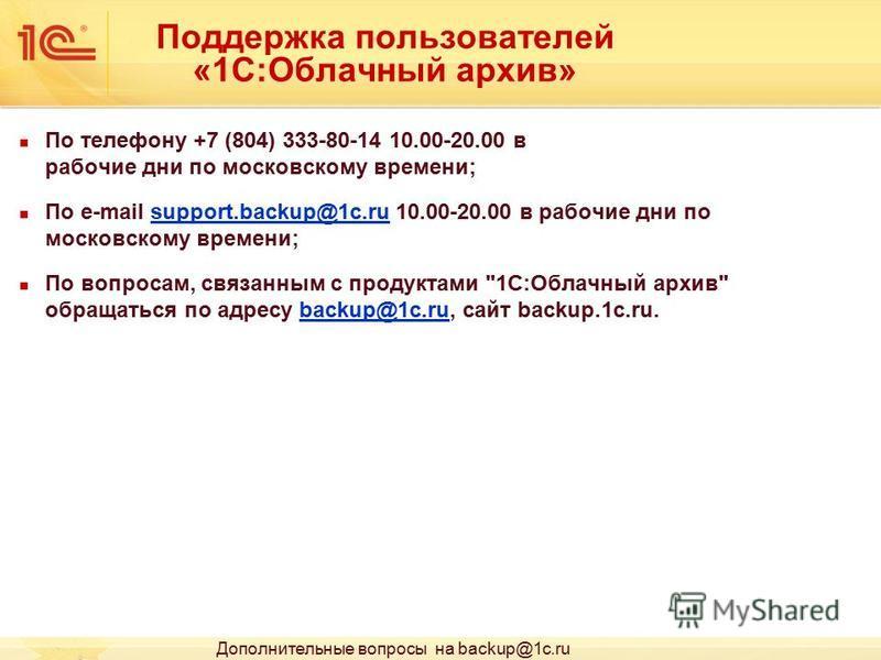 Поддержка пользователей «1С:Облачный архив» По телефону +7 (804) 333-80-14 10.00-20.00 в рабочие дни по московскому времени; По e-mail support.backup@1c.ru 10.00-20.00 в рабочие дни по московскому времени;support.backup@1c.ru По вопросам, связанным с