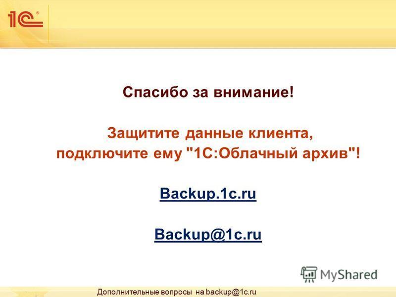 Спасибо за внимание! Защитите данные клиента, подключите ему 1С:Облачный архив! Backup.1c.ru Backup@1c.ru Дополнительные вопросы на backup@1c.ru