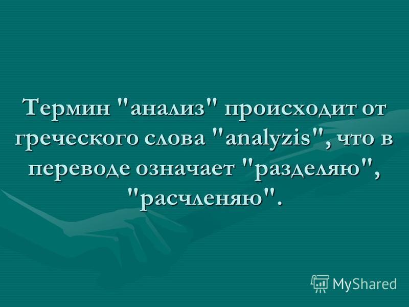 Термин анализ происходит от греческого слова analyzis, что в переводе означает разделяю, расчленяю.