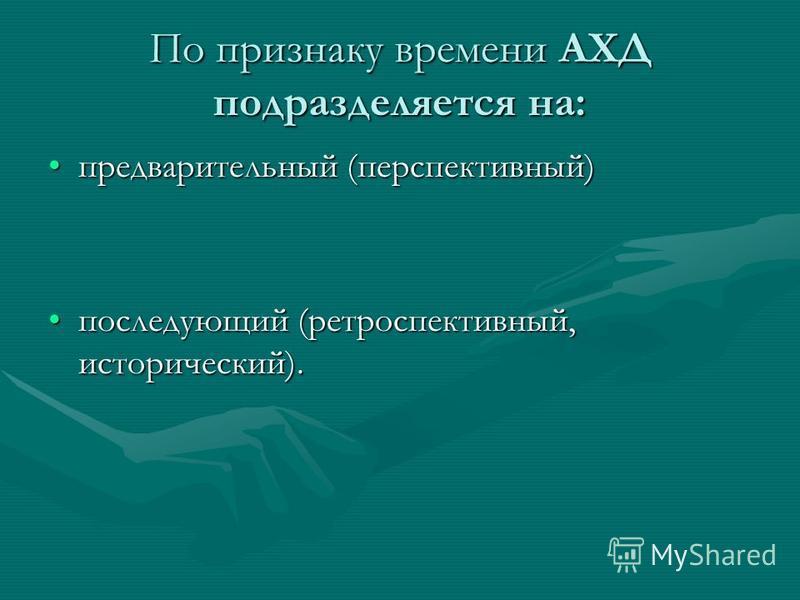 По признаку времени АХД подразделяется на: предварительный (перспективный)предварительный (перспективный) последующий (ретроспективный, исторический).последующий (ретроспективный, исторический).