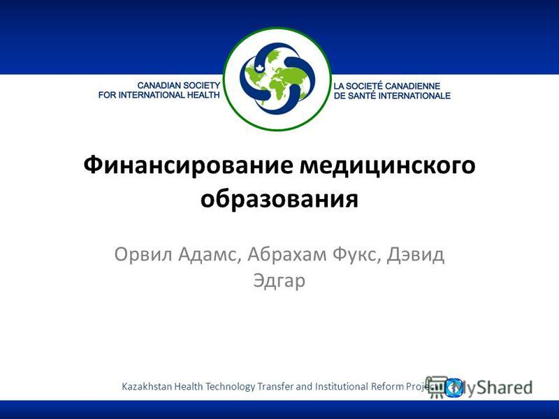 Kazakhstan Health Technology Transfer and Institutional Reform Project Финансирование медицинского образования Орвил Адамс, Абрахам Фукс, Дэвид Эдгар