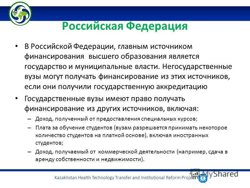 Kazakhstan Health Technology Transfer and Institutional Reform Project Российская Федерация В Российской Федерации, главным источником финансирования высшего образования является государство и муниципальные власти. Негосударственные вузы могут получа