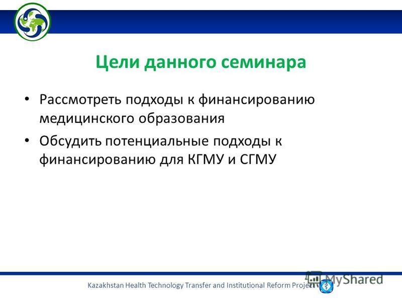 Kazakhstan Health Technology Transfer and Institutional Reform Project Цели данного семинара Рассмотреть подходы к финансированию медицинского образования Обсудить потенциальные подходы к финансированию для КГМУ и СГМУ