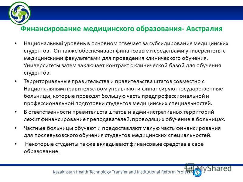 Kazakhstan Health Technology Transfer and Institutional Reform Project Финансирование медицинского образования- Австралия Национальный уровень в основном отвечает за субсидирование медицинских студентов. Он также обеспечивает финансовыми средствами у