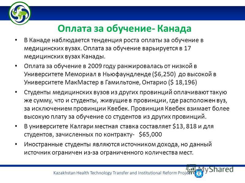 Kazakhstan Health Technology Transfer and Institutional Reform Project Оплата за обучение- Канада В Канаде наблюдается тенденция роста оплаты за обучение в медицинских вузах. Оплата за обучение варьируется в 17 медицинских вузах Канады. Оплата за обу