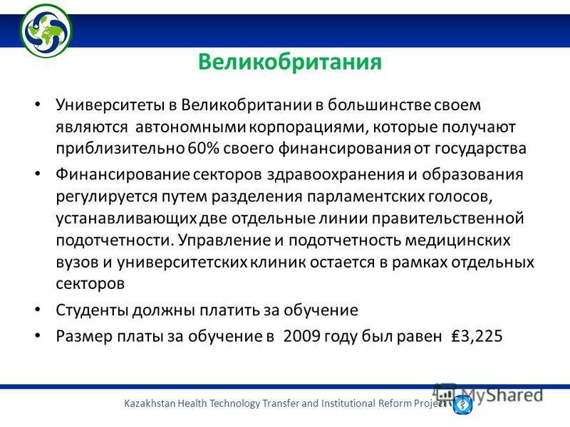 Kazakhstan Health Technology Transfer and Institutional Reform Project Великобритания Университеты в Великобритании в большинстве своем являются автономными корпорациями, которые получают приблизительно 60% своего финансирования от государства Финанс