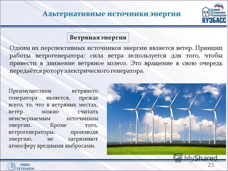 Альтернативные источники энергии Одним их перспективных источников энергии является ветер. Принцип работы ветрогенератора: сила ветра используется для того, чтобы привести в движение ветряное колесо. Это вращение в свою очередь передаётся ротору элек