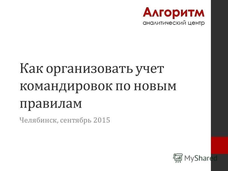 Как организовать учет командировок по новым правилам Челябинск, сентябрь 2015
