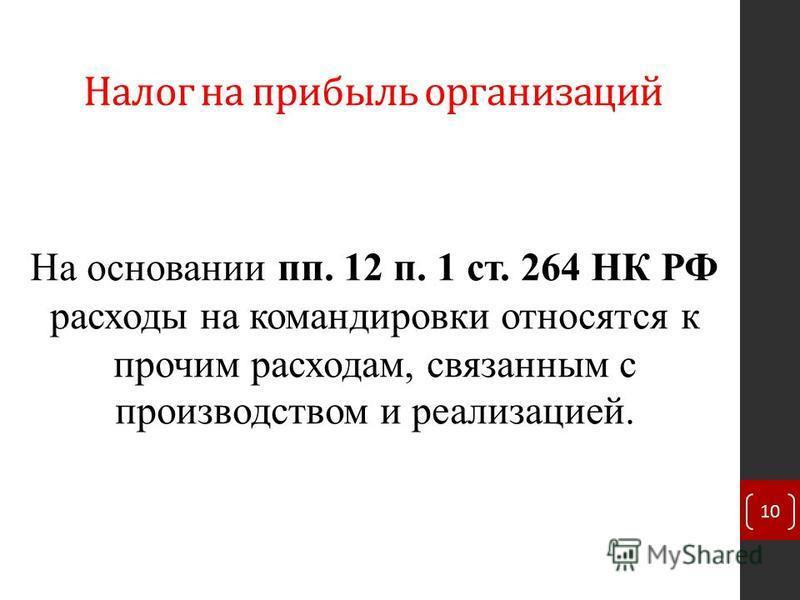 Налог на прибыль организаций На основании пп. 12 п. 1 ст. 264 НК РФ расходы на командировки относятся к прочим расходам, связанным с производством и реализацией. 10