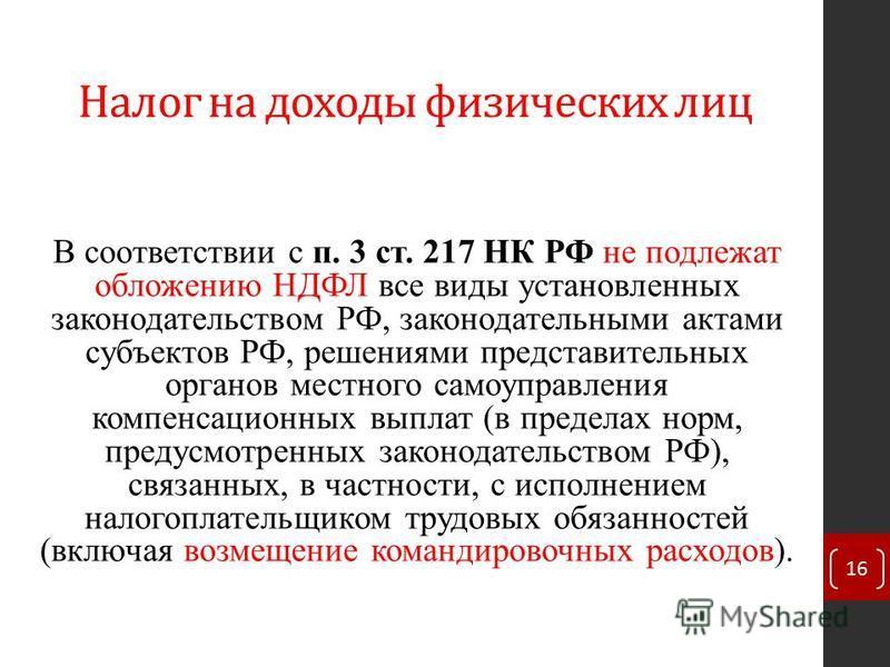 Налог на доходы физических лиц В соответствии с п. 3 ст. 217 НК РФ не подлежат обложению НДФЛ все виды установленных законодательством РФ, законодательными актами субъектов РФ, решениями представительных органов местного самоуправления компенсационны