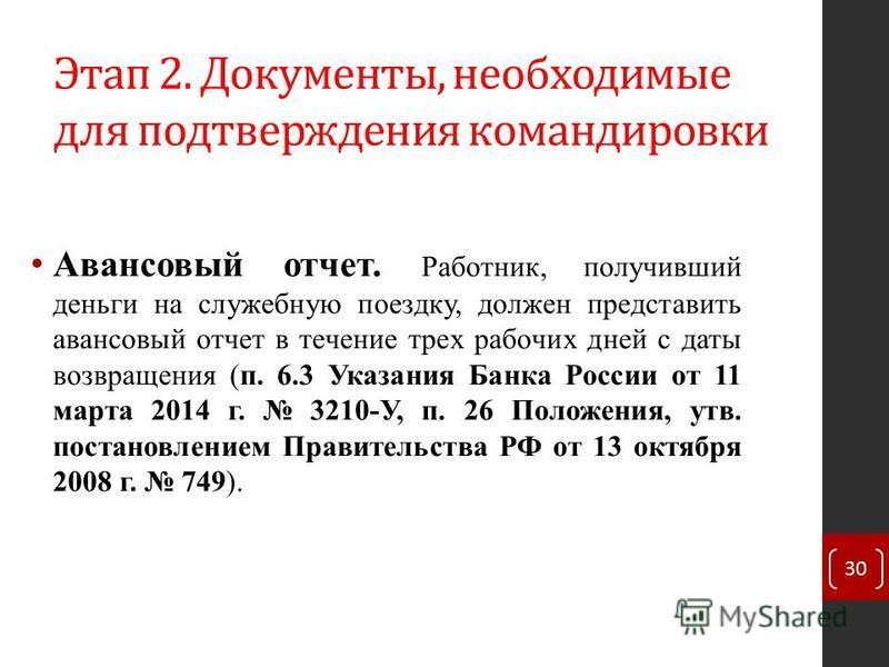 Этап 2. Документы, необходимые для подтверждения командировки 30 Авансовый отчет. Работник, получивший деньги на служебную поездку, должен представить авансовый отчет в течение трех рабочих дней с даты возвращения (п. 6.3 Указания Банка России от 11