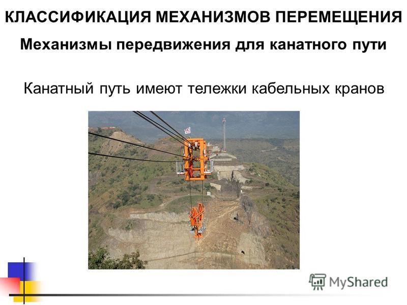Механизмы передвижения для канатного пути КЛАССИФИКАЦИЯ МЕХАНИЗМОВ ПЕРЕМЕЩЕНИЯ Канатный путь имеют тележки кабельных кранов