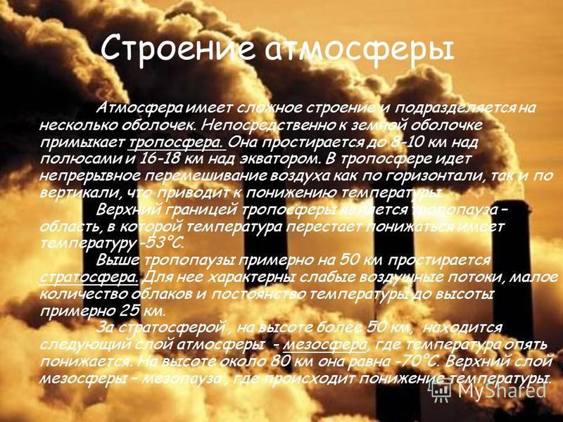 Строение атмосферы Атмосфера имеет сложное строение и подразделяется на несколько оболочек. Непосредственно к земной оболочке примыкает тропосфера. Она простирается до 8-10 км над полюсами и 16-18 км над экватором. В тропосфере идет непрерывное перем