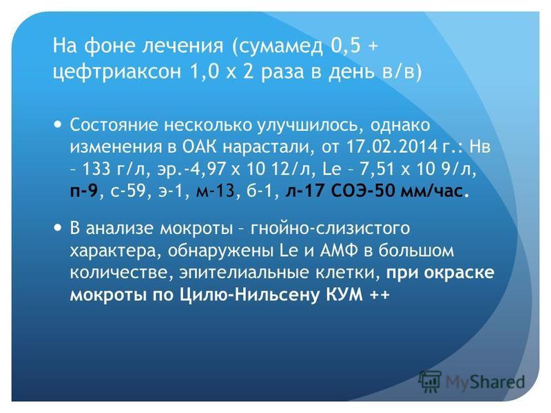 На фоне лечения (сумамед 0,5 + цефтриаксон 1,0 х 2 раза в день в/в) Состояние несколько улучшилось, однако изменения в ОАК нарастали, от 17.02.2014 г.: Нв – 133 г/л, эр.-4,97 х 10 12/л, Le – 7,51 х 10 9/л, п-9, с-59, э-1, м-13, б-1, л-17 СОЭ-50 мм/ча