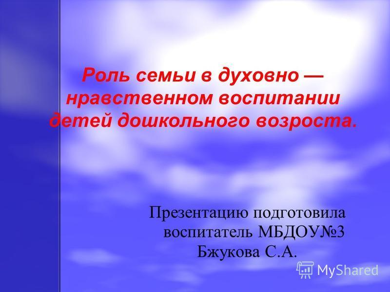 Роль семьи в духовно нравственном воспитании детей дошкольного возраста. Презентацию подготовила воспитатель МБДОУ3 Бжукова С.А.