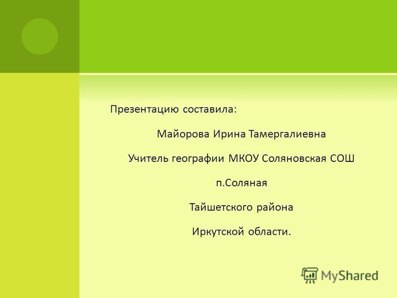Презентацию составила: Майорова Ирина Тамергалиевна Учитель географии МКОУ Соляновская СОШ п.Соляная Тайшетского района Иркутской области.