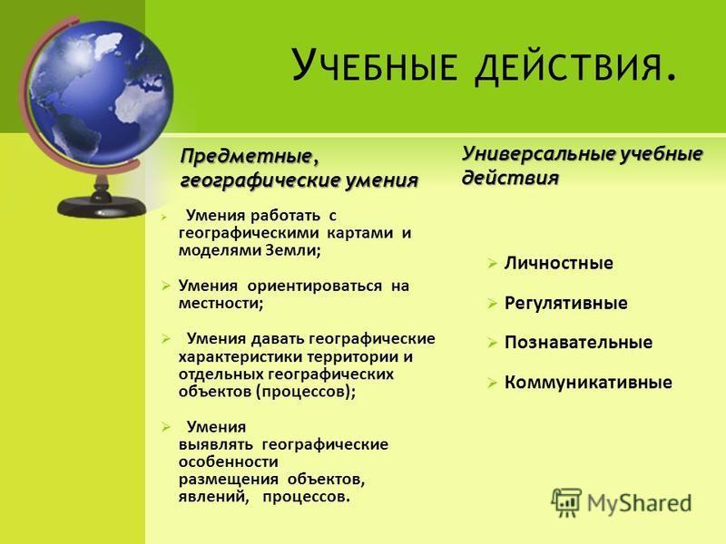 У ЧЕБНЫЕ ДЕЙСТВИЯ. Предметные, географические умения Умения работать с географическими картами и моделями Земли; Умения ориентироваться на местности; Умения давать географические характеристики территории и отдельных географических объектов (процессо