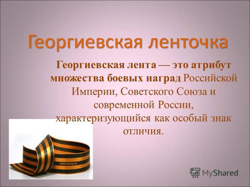 Георгиевскаяленточка Георгиевская ленточка Георгиевская лента это атрибут множества боевых наград Российской Империи, Советского Союза и современной России, характеризующийся как особый знак отличия.
