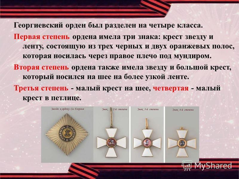 Георгиевский орден был разделен на четыре класса. Первая степень ордена имела три знака: крест звезду и ленту, состоящую из трех черных и двух оранжевых полос, которая носилась через правое плечо под мундиром. Вторая степень ордена также имела звезду