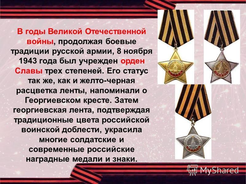 В годы Великой Отечественной войны, продолжая боевые традиции русской армии, 8 ноября 1943 года был учрежден орден Славы трех степеней. Его статус так же, как и желто-черная расцветка ленты, напоминали о Георгиевском кресте. Затем георгиевская лента,