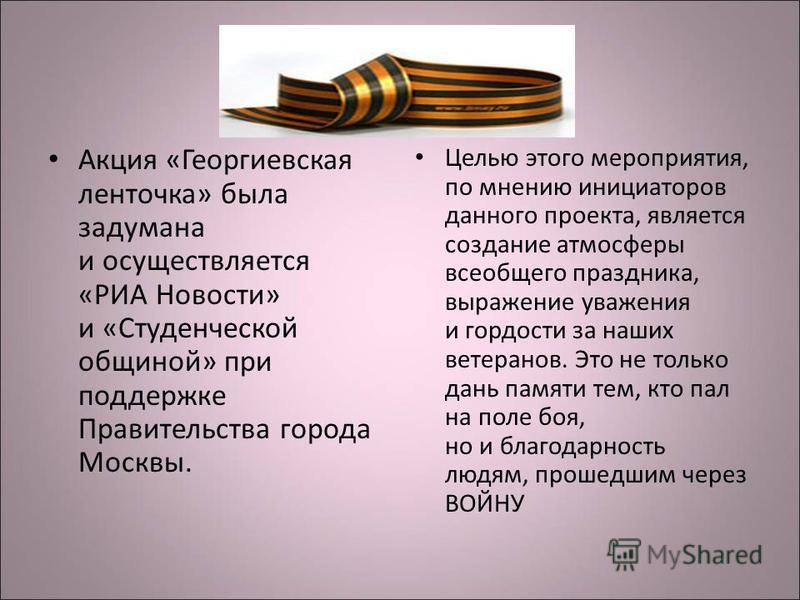 Акция «Георгиевская ленточка» была задумана и осуществляется «РИА Новости» и «Студенческой общиной» при поддержке Правительства города Москвы. Целью этого мероприятия, по мнению инициаторов данного проекта, является создание атмосферы всеобщего празд