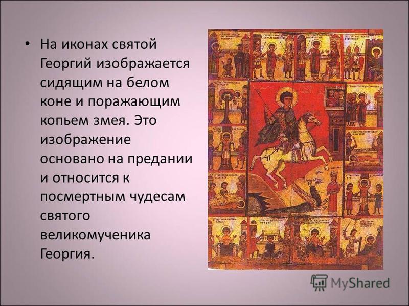 На иконах святой Георгий изображается сидящим на белом коне и поражающим копьем змея. Это изображение основано на предании и относится к посмертным чудесам святого великомученика Георгия.