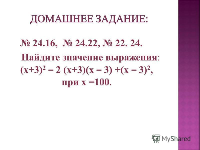 Найдите значение выражения: (х+3) 2 – 2 (х+3)(х – 3) +(х – 3) 2, при x =100. 24.16, 24.22, 22. 24.