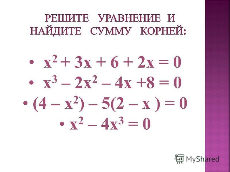 x 2 + 3x + 6 + 2x = 0 х 3 – 2 х 2 – 4 х +8 = 0 (4 – х 2 ) – 5(2 – х ) = 0 х 2 – 4 х 3 = 0