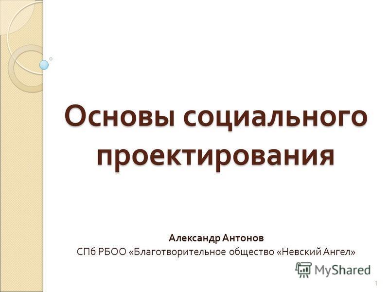 Основы социального проектирования Александр Антонов СПб РБОО « Благотворительное общество « Невский Ангел » 1