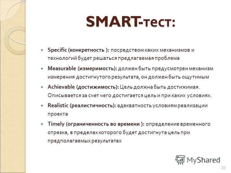 SMART- тест : Specific ( конкретность ): посредством каких механизмов и технологий будет решаться предлагаемая проблема Measurable ( измеримость ): должен быть предусмотрен механизм измерения достигнутого результата, он должен быть ощутимым Achievabl